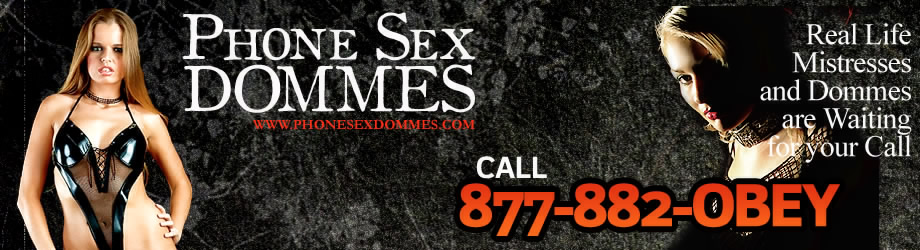 Lifestyle Dommes and real-life Mistresses command you to call THEM for phone sex Domination.